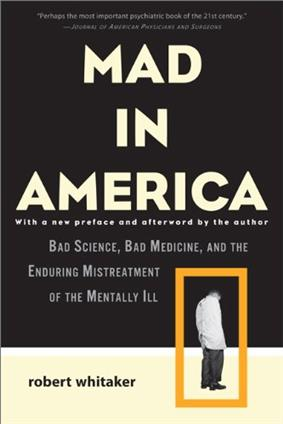 Black cover with white letters: MAD IN AMERICA, with a new preface and afterword by the author, BAD SCIENCE, BAD MEDICINE, AND THE ENDURING MISTREATMENT OF THE MENTALLY ILL, Robert Whitaker. Orange border around a photo of a young man standing in a straight jacket. Top says,